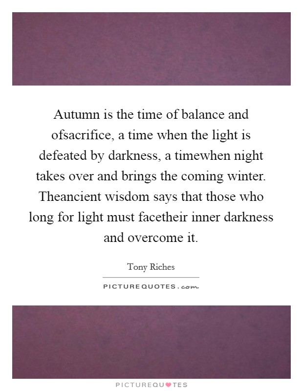 Autumn is the time of balance and ofsacrifice, a time when the light is defeated by darkness, a timewhen night takes over and brings the coming winter. Theancient wisdom says that those who long for light must facetheir inner darkness and overcome it Picture Quote #1