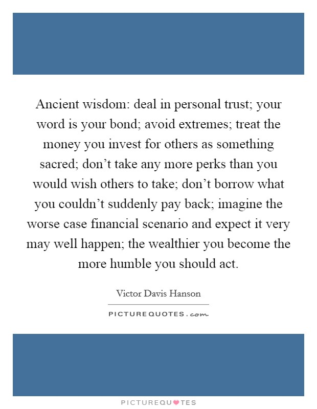 Ancient wisdom: deal in personal trust; your word is your bond; avoid extremes; treat the money you invest for others as something sacred; don't take any more perks than you would wish others to take; don't borrow what you couldn't suddenly pay back; imagine the worse case financial scenario and expect it very may well happen; the wealthier you become the more humble you should act Picture Quote #1