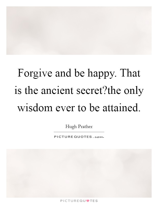 Forgive and be happy. That is the ancient secret?the only wisdom ever to be attained Picture Quote #1