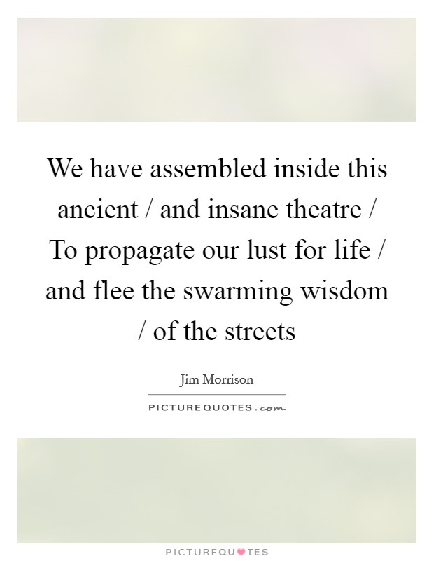 We have assembled inside this ancient / and insane theatre / To propagate our lust for life / and flee the swarming wisdom / of the streets Picture Quote #1