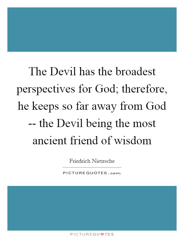 The Devil has the broadest perspectives for God; therefore, he keeps so far away from God -- the Devil being the most ancient friend of wisdom Picture Quote #1