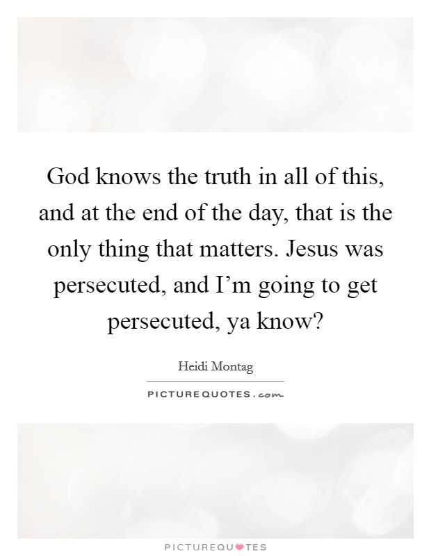 God knows the truth in all of this, and at the end of the day, that is the only thing that matters. Jesus was persecuted, and I'm going to get persecuted, ya know? Picture Quote #1