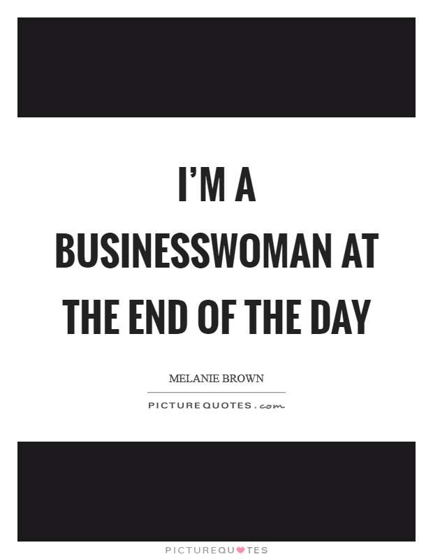 I'm a businesswoman at the end of the day Picture Quote #1