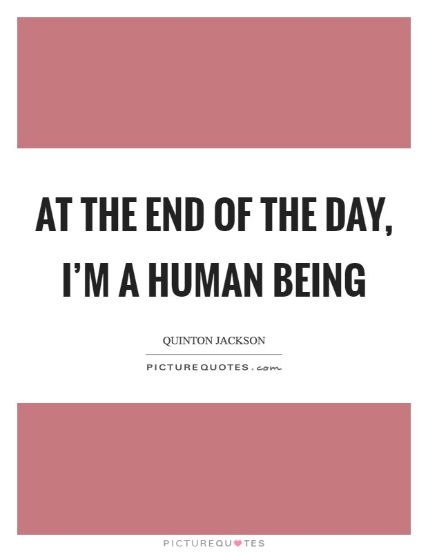 At the end of the day, I'm a human being Picture Quote #1
