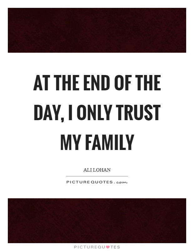 At the end of the day, I only trust my family Picture Quote #1