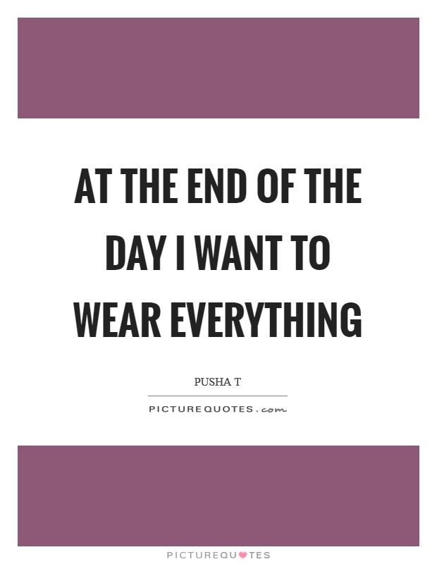 At the end of the day I want to wear everything Picture Quote #1