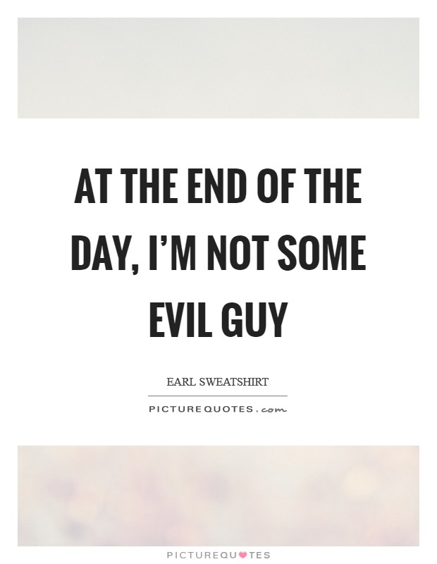 At the end of the day, I'm not some evil guy Picture Quote #1