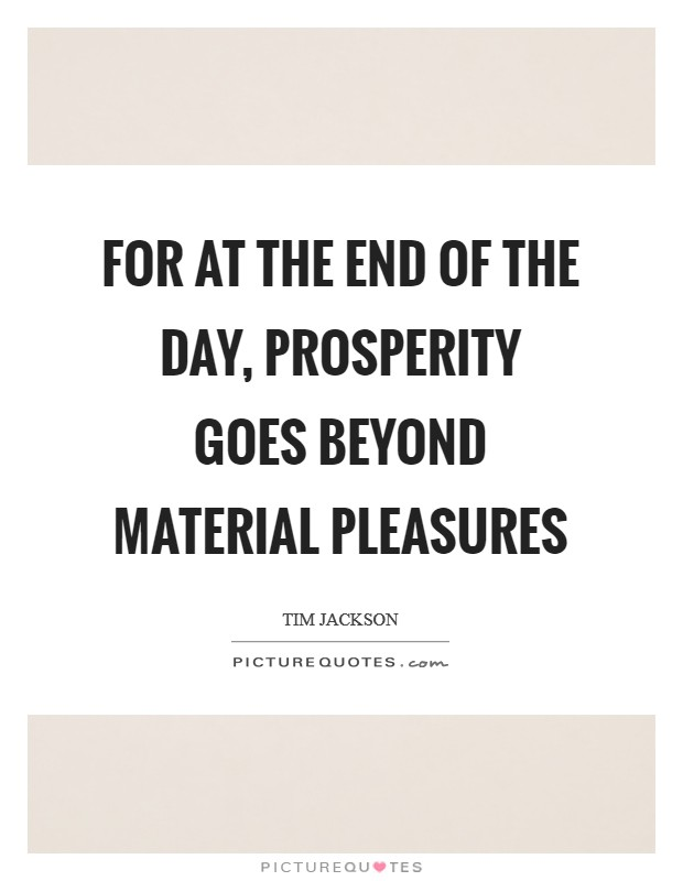 For at the end of the day, prosperity goes beyond material pleasures Picture Quote #1