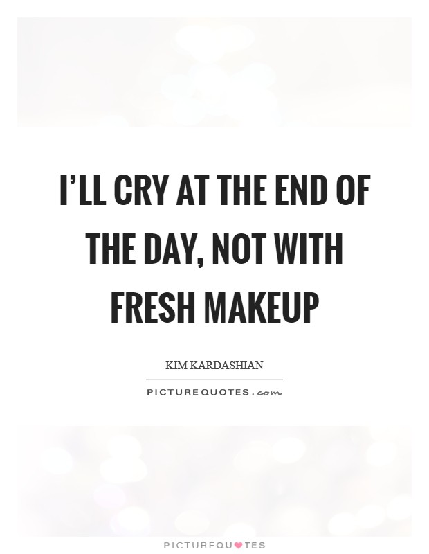 I'll cry at the end of the day, not with fresh makeup Picture Quote #1
