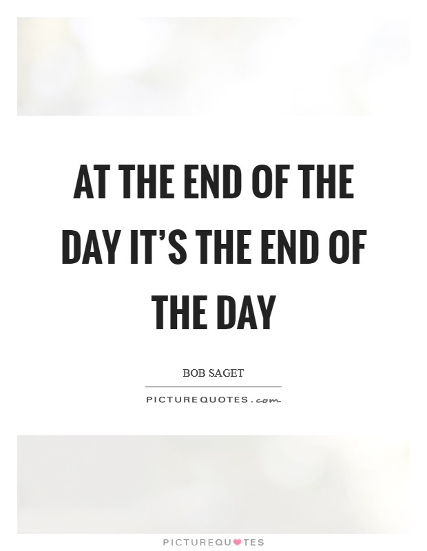 At the end of the day it's the end of the day Picture Quote #1