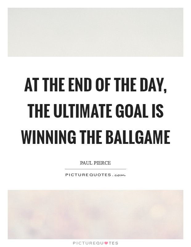 At the end of the day, the ultimate goal is winning the ballgame Picture Quote #1