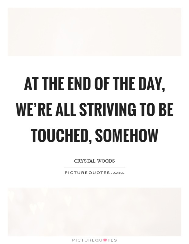 At the end of the day, we're all striving to be touched, somehow Picture Quote #1