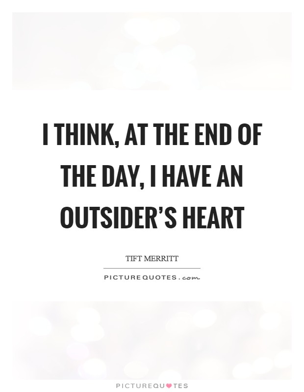 I think, at the end of the day, I have an outsider's heart Picture Quote #1