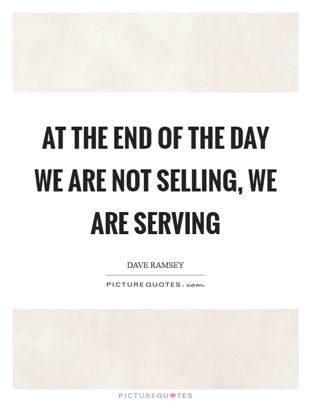 At the end of the day we are not selling, we are serving Picture Quote #1