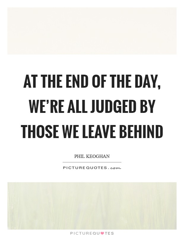 At the end of the day, we're all judged by those we leave behind Picture Quote #1
