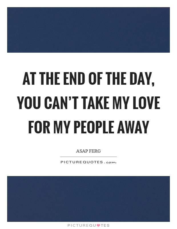 At the end of the day, you can't take my love for my people away Picture Quote #1