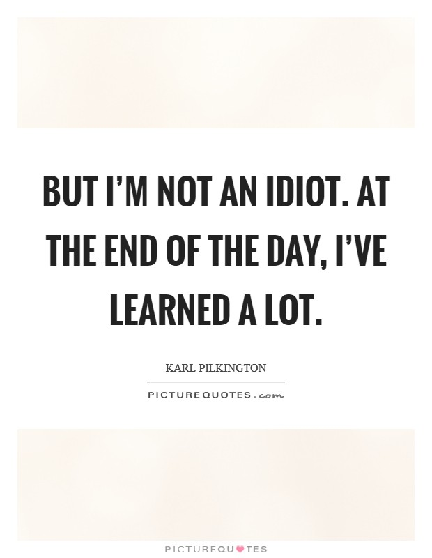 But I'm not an idiot. At the end of the day, I've learned a lot Picture Quote #1