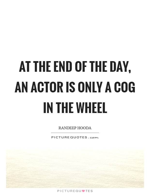 At the end of the day, an actor is only a cog in the wheel Picture Quote #1
