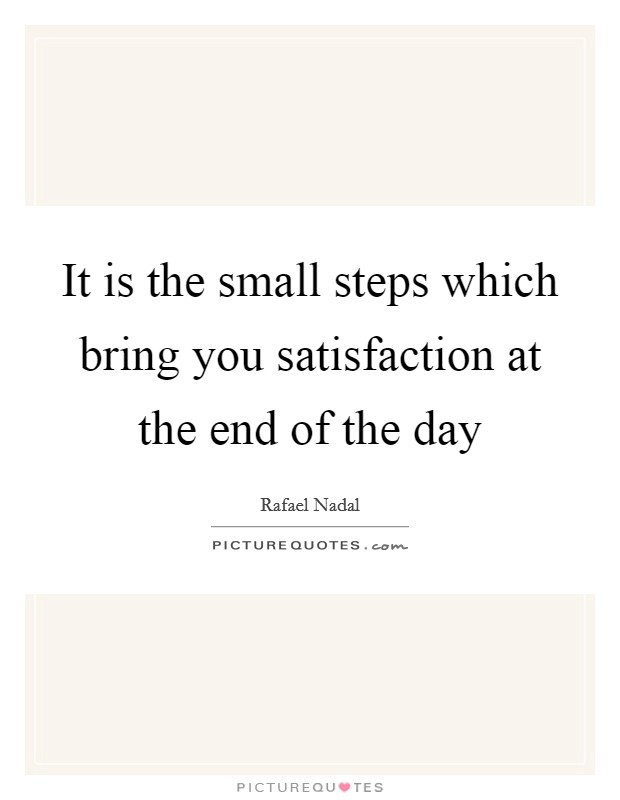 It is the small steps which bring you satisfaction at the end of the day Picture Quote #1