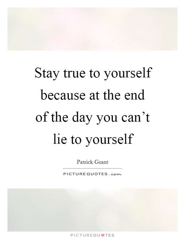Stay true to yourself because at the end of the day you can't lie to yourself Picture Quote #1