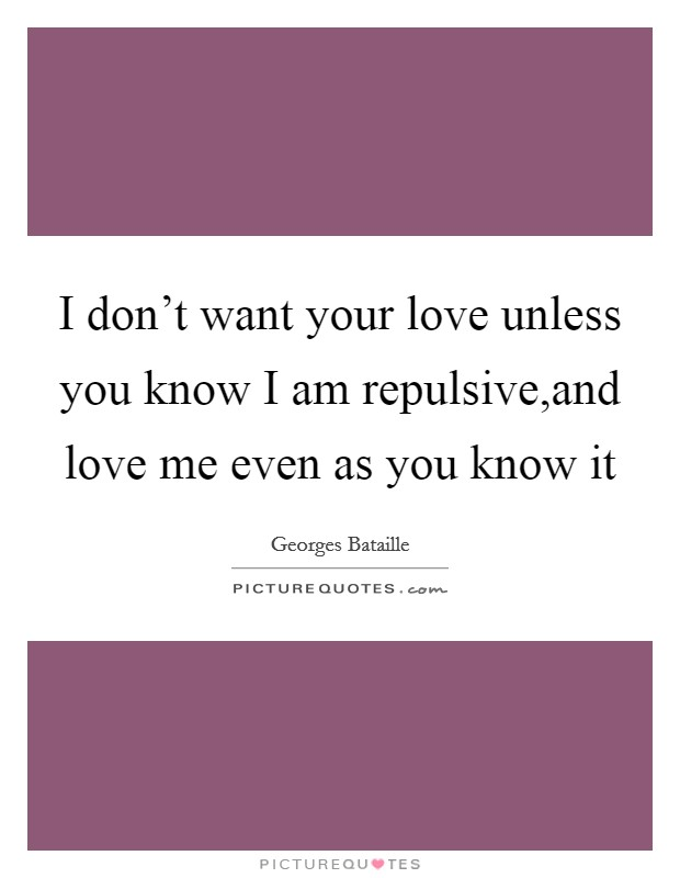 I don't want your love unless you know I am repulsive,and love me even as you know it Picture Quote #1