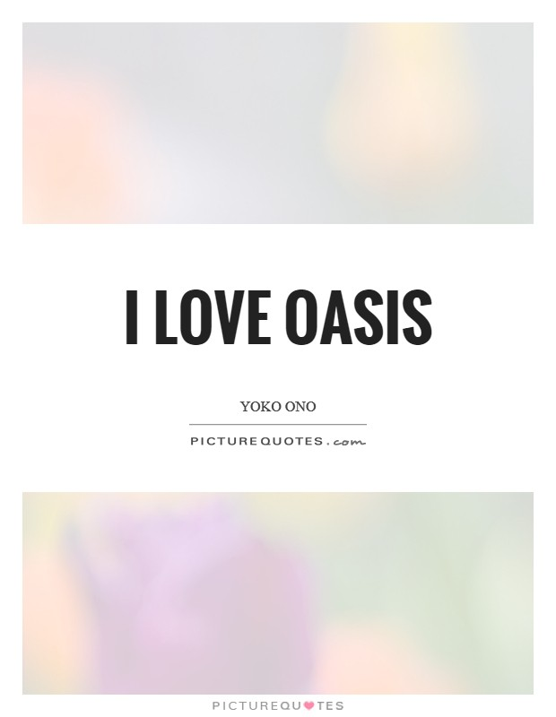 I love Oasis Picture Quote #1