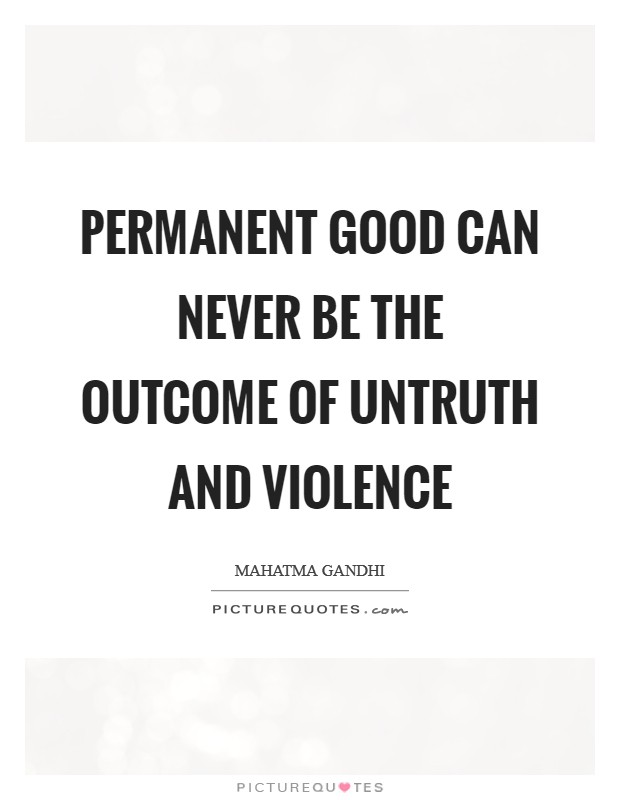 Permanent good can never be the outcome of untruth and violence Picture Quote #1