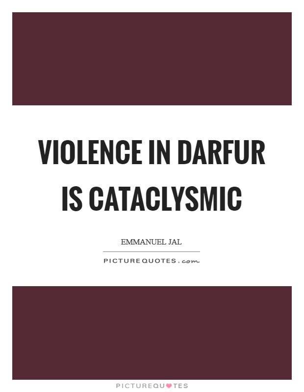 Violence in Darfur is cataclysmic Picture Quote #1