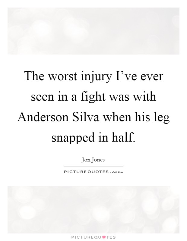 The worst injury I've ever seen in a fight was with Anderson Silva when his leg snapped in half Picture Quote #1
