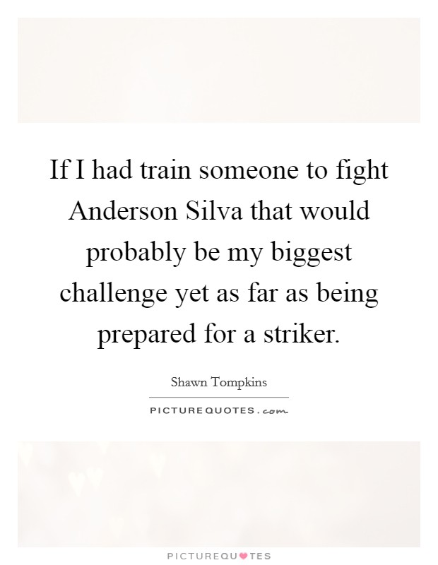 If I had train someone to fight Anderson Silva that would probably be my biggest challenge yet as far as being prepared for a striker Picture Quote #1