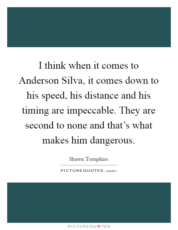 I think when it comes to Anderson Silva, it comes down to his speed, his distance and his timing are impeccable. They are second to none and that's what makes him dangerous Picture Quote #1