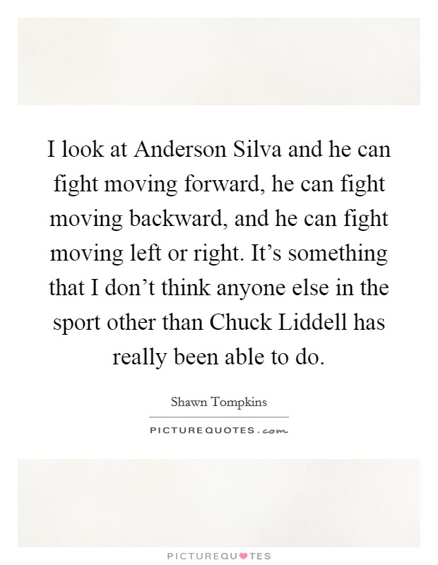 I look at Anderson Silva and he can fight moving forward, he can fight moving backward, and he can fight moving left or right. It's something that I don't think anyone else in the sport other than Chuck Liddell has really been able to do Picture Quote #1