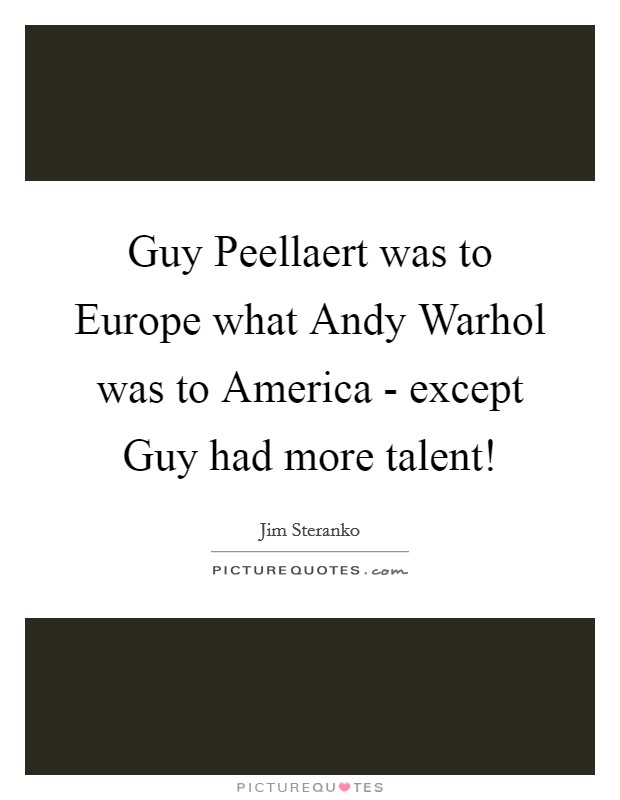 Guy Peellaert was to Europe what Andy Warhol was to America - except Guy had more talent! Picture Quote #1