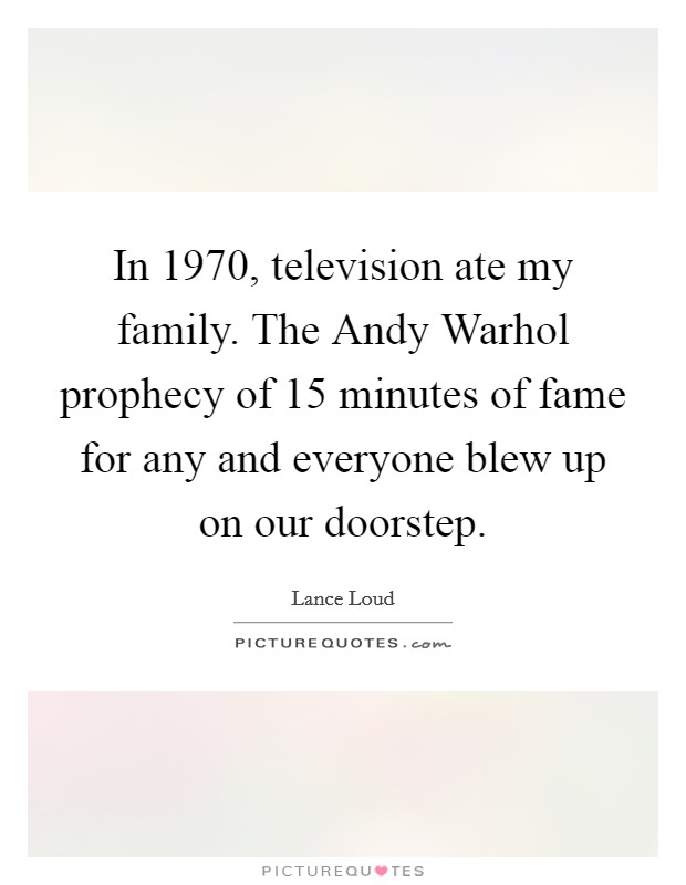 In 1970, television ate my family. The Andy Warhol prophecy of 15 minutes of fame for any and everyone blew up on our doorstep Picture Quote #1