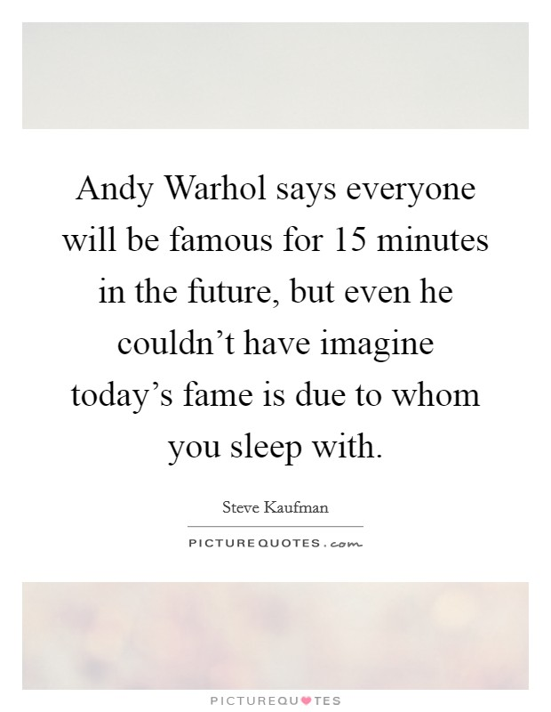 Andy Warhol says everyone will be famous for 15 minutes in the future, but even he couldn't have imagine today's fame is due to whom you sleep with Picture Quote #1