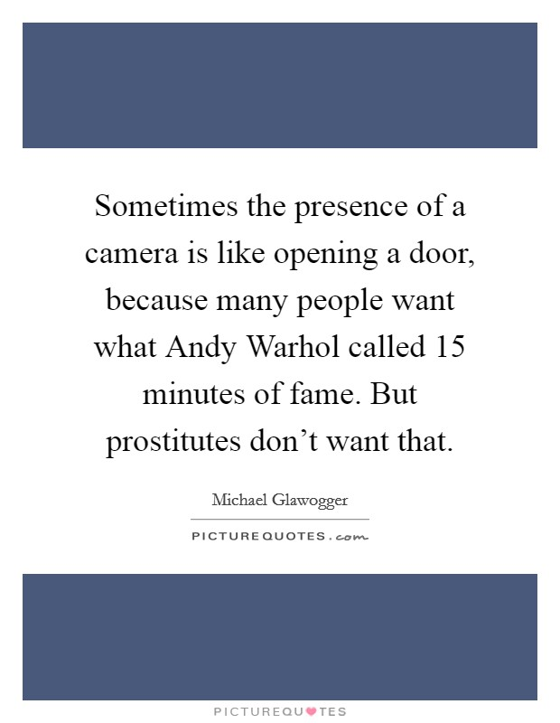 Sometimes the presence of a camera is like opening a door, because many people want what Andy Warhol called 15 minutes of fame. But prostitutes don't want that Picture Quote #1