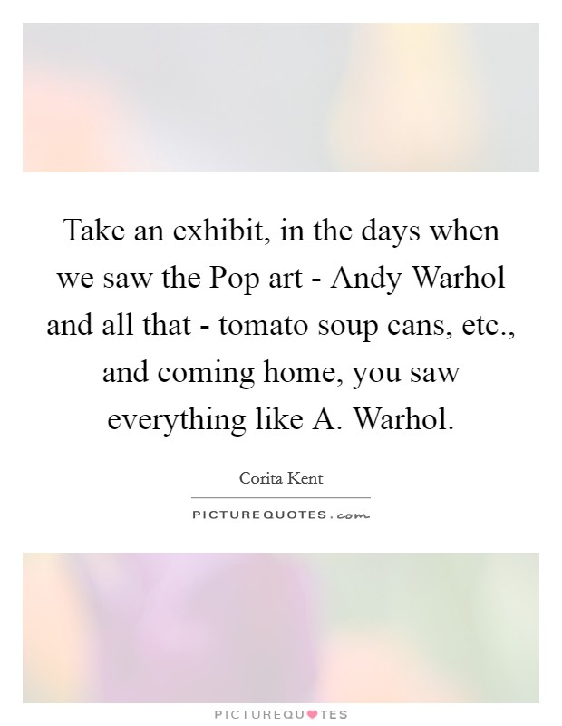 Take an exhibit, in the days when we saw the Pop art - Andy Warhol and all that - tomato soup cans, etc., and coming home, you saw everything like A. Warhol Picture Quote #1