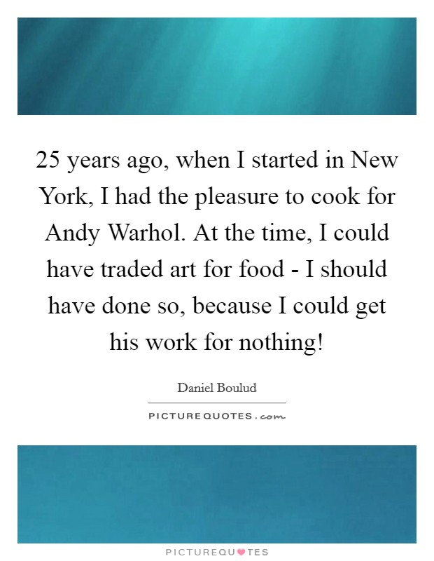 25 years ago, when I started in New York, I had the pleasure to cook for Andy Warhol. At the time, I could have traded art for food - I should have done so, because I could get his work for nothing! Picture Quote #1