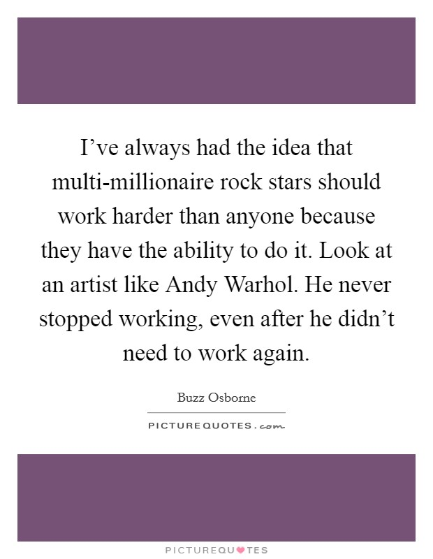 I've always had the idea that multi-millionaire rock stars should work harder than anyone because they have the ability to do it. Look at an artist like Andy Warhol. He never stopped working, even after he didn't need to work again Picture Quote #1