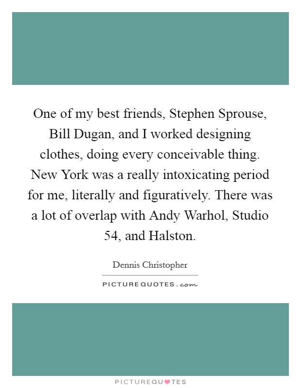 One of my best friends, Stephen Sprouse, Bill Dugan, and I worked designing clothes, doing every conceivable thing. New York was a really intoxicating period for me, literally and figuratively. There was a lot of overlap with Andy Warhol, Studio 54, and Halston Picture Quote #1