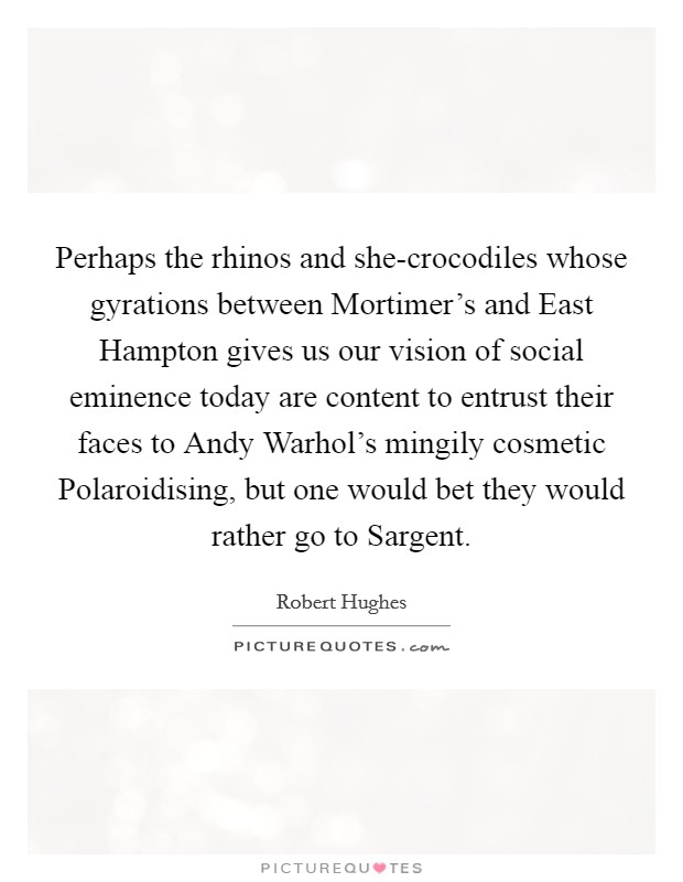Perhaps the rhinos and she-crocodiles whose gyrations between Mortimer's and East Hampton gives us our vision of social eminence today are content to entrust their faces to Andy Warhol's mingily cosmetic Polaroidising, but one would bet they would rather go to Sargent Picture Quote #1