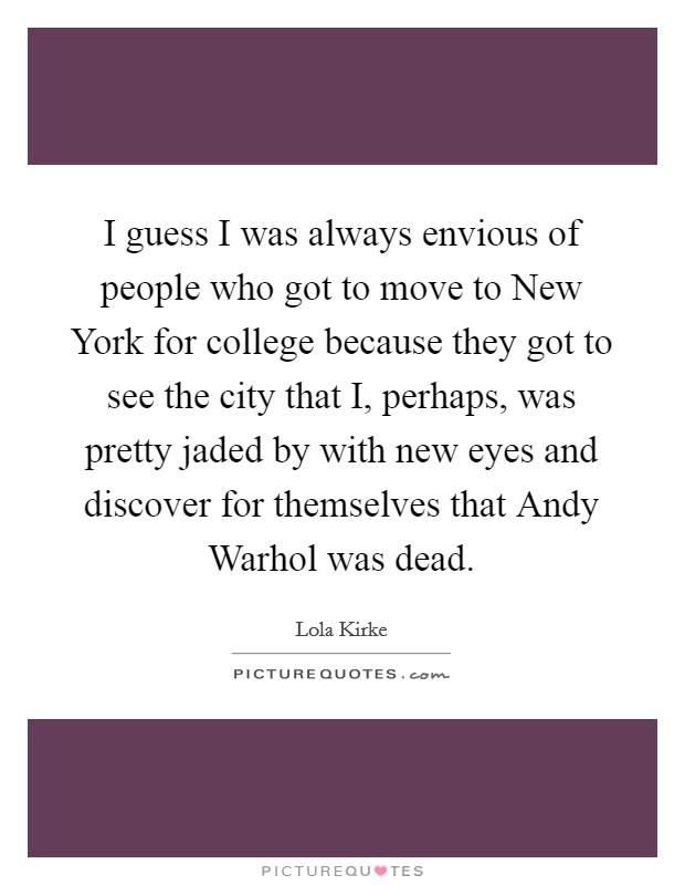 I guess I was always envious of people who got to move to New York for college because they got to see the city that I, perhaps, was pretty jaded by with new eyes and discover for themselves that Andy Warhol was dead Picture Quote #1