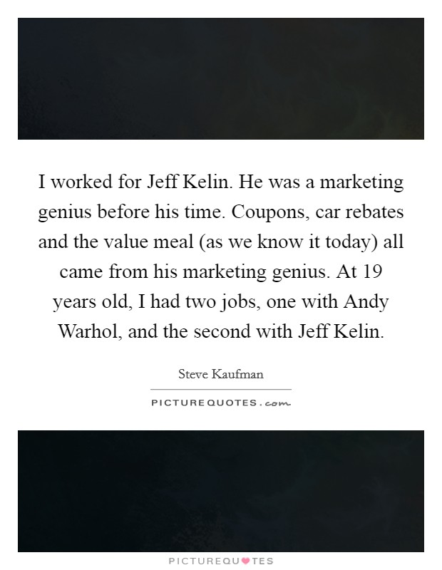 I worked for Jeff Kelin. He was a marketing genius before his time. Coupons, car rebates and the value meal (as we know it today) all came from his marketing genius. At 19 years old, I had two jobs, one with Andy Warhol, and the second with Jeff Kelin Picture Quote #1