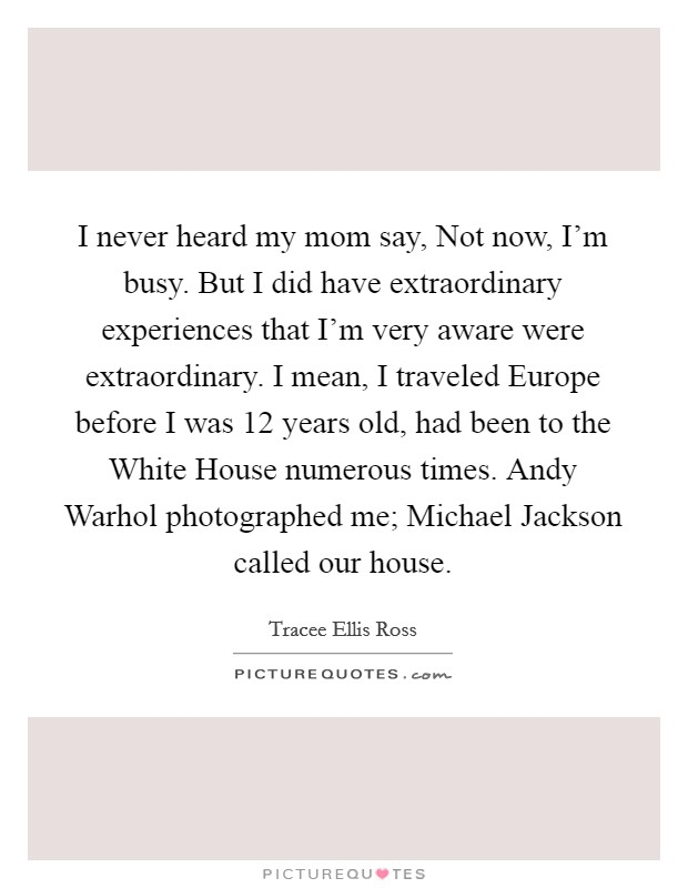 I never heard my mom say, Not now, I'm busy. But I did have extraordinary experiences that I'm very aware were extraordinary. I mean, I traveled Europe before I was 12 years old, had been to the White House numerous times. Andy Warhol photographed me; Michael Jackson called our house Picture Quote #1