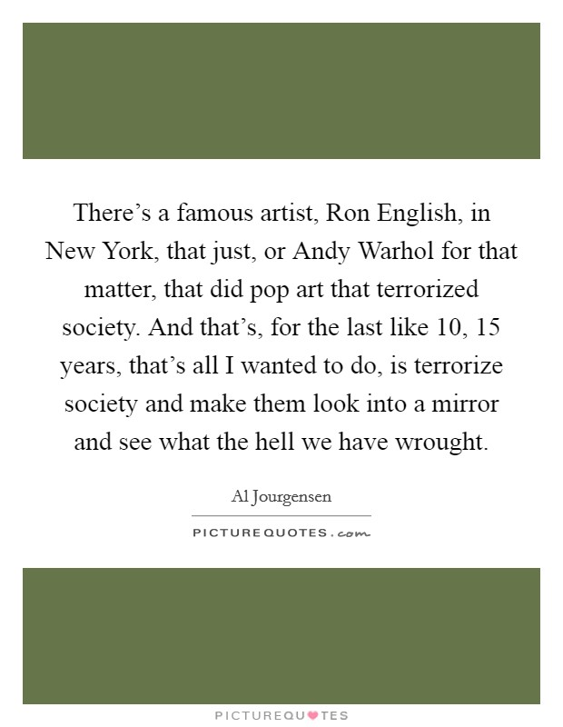 There's a famous artist, Ron English, in New York, that just, or Andy Warhol for that matter, that did pop art that terrorized society. And that's, for the last like 10, 15 years, that's all I wanted to do, is terrorize society and make them look into a mirror and see what the hell we have wrought Picture Quote #1