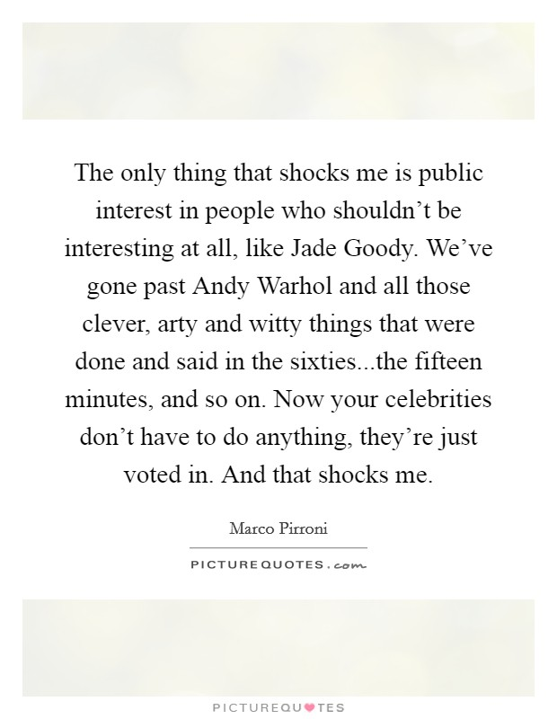 The only thing that shocks me is public interest in people who shouldn't be interesting at all, like Jade Goody. We've gone past Andy Warhol and all those clever, arty and witty things that were done and said in the sixties...the fifteen minutes, and so on. Now your celebrities don't have to do anything, they're just voted in. And that shocks me Picture Quote #1