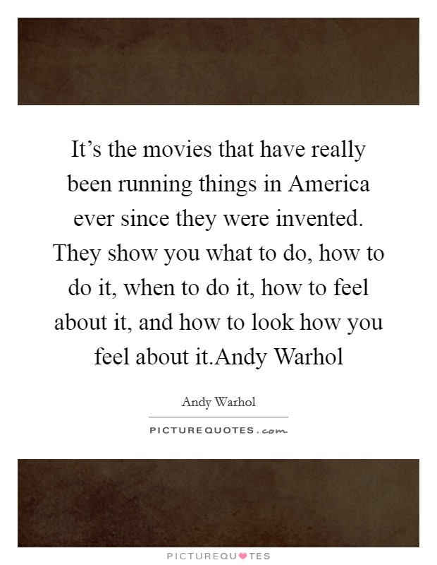 It's the movies that have really been running things in America ever since they were invented. They show you what to do, how to do it, when to do it, how to feel about it, and how to look how you feel about it.Andy Warhol Picture Quote #1