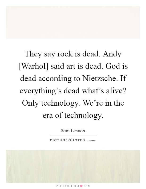 They say rock is dead. Andy [Warhol] said art is dead. God is dead according to Nietzsche. If everything's dead what's alive? Only technology. We're in the era of technology Picture Quote #1