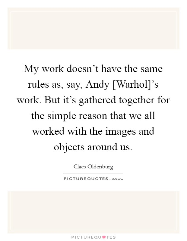 My work doesn't have the same rules as, say, Andy [Warhol]'s work. But it's gathered together for the simple reason that we all worked with the images and objects around us Picture Quote #1