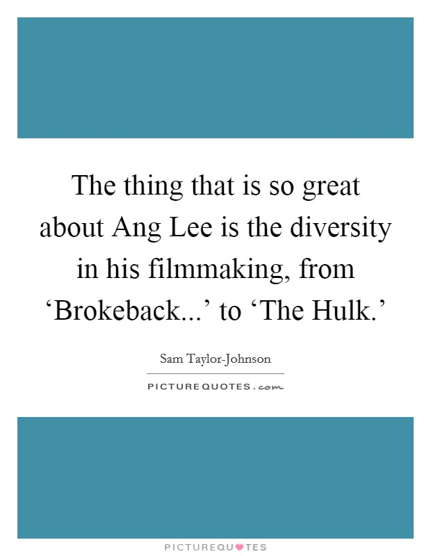 The thing that is so great about Ang Lee is the diversity in his filmmaking, from 'Brokeback...' to 'The Hulk.' Picture Quote #1